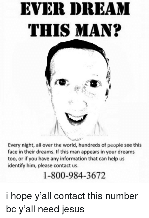 Ever Dream This Man: EVER DREAM  THIS MAN?  Every night, all over the world, hundreds of people see this  face in their dreams. If this man appears in your dreams  too, or if you have any information that can help us  identify him, please contact us.  1-800-984-3672 i hope y'all contact this number bc y'all need jesus