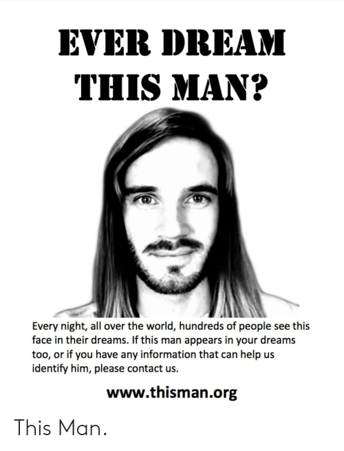 Ever Dream: EVER DREAM  THIS MAN?  Every night, all over the world, hundreds of people see this  face in their dreams. If this man appears in your dreams  too, or if you have any information that can help us  identify him, please contact us.  www.thisman.org This Man.