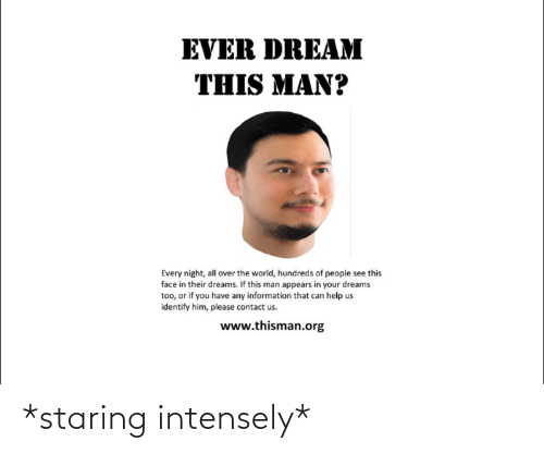 Ever Dream: EVER DREAM  THIS MAN?  Every night, all over the world, hundreds of people see this  face in their dreams. If this man appears in your dreams  too, or if you have any information that can help us  identify him, please contact us.  www.thisman.org *staring intensely*