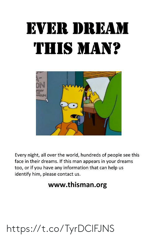 Ever Dream: EVER DREAM  THIS MAN?  ON  RDAY  NASIUM  Every night, all over the world, hundreds of people see this  face in their dreams. If this man appears in your dreams  too, or if you have any information that can help us  identify him, please contact us.  www.thisman.org https://t.co/TyrDClFJNS
