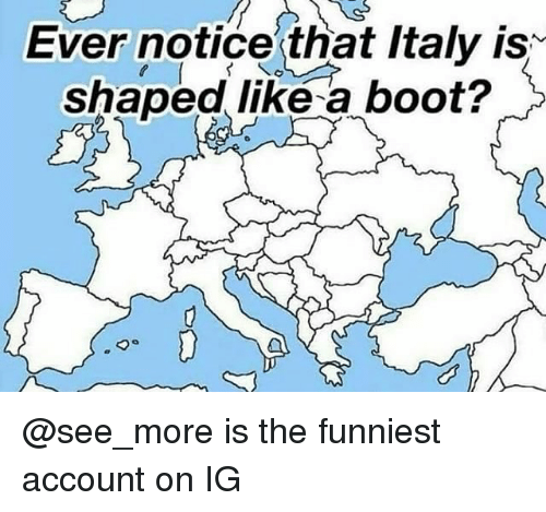 Dank Memes, Italy, and Account: Ever notice that Italy is  shaped like a boot? @see_more is the funniest account on IG