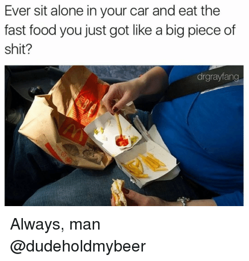 Piece Of Shits: Ever sit alone in your car and eat the  fast food you just got like a big piece of  shit?  drgrayfang Always, man @dudeholdmybeer