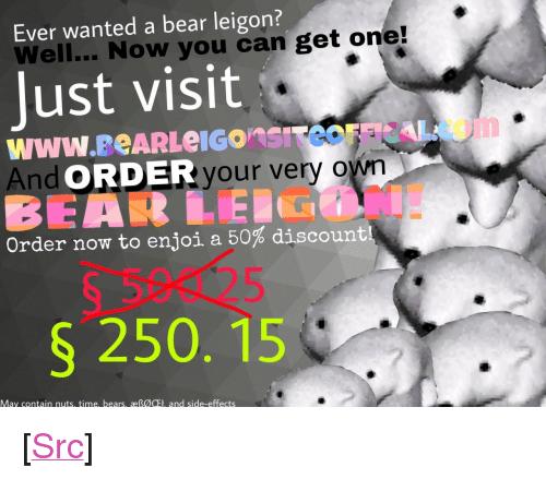 "Reddit, Bear, and Bears: Ever wanted a bear leigon?  Well... Now you can get one!  Just visit  And c  RDERyour very own  Order now to enjoi a 50% discount!  S 250. 15  May contain nuts, time, bears, æßØOFt, and side-effects <p>[<a href=""https://www.reddit.com/r/surrealmemes/comments/8a8e1d/%F0%9D%96%87%F0%9D%96%8A%F0%9D%96%8E%F0%9D%96%97/"">Src</a>]</p>"