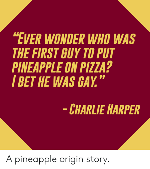"Charlie, Dank, and I Bet: EVER WONDER WHO WAS  THE FIRST GUY TO PUT  PINEAPPLE ON PIZZA?  I BET HE WAS GAY.""  CHARLIE HARPER A pineapple origin story.​"