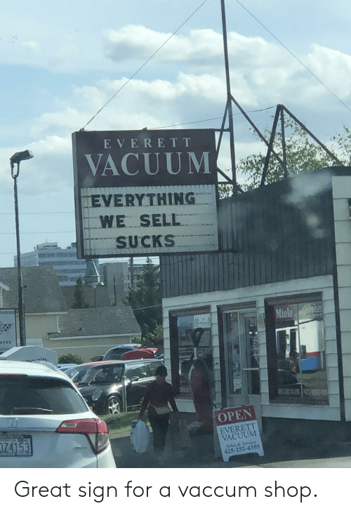 Vacuum: EVERET T  VACUUM  EVERYTHING  WE SELL  SUCKS  Miele  9590  OPEN  125 776-767  EVERETT  VACUUM  74153  NOTON  WOOD HORDA  Sales&Service  425-252-4355 Great sign for a vaccum shop.
