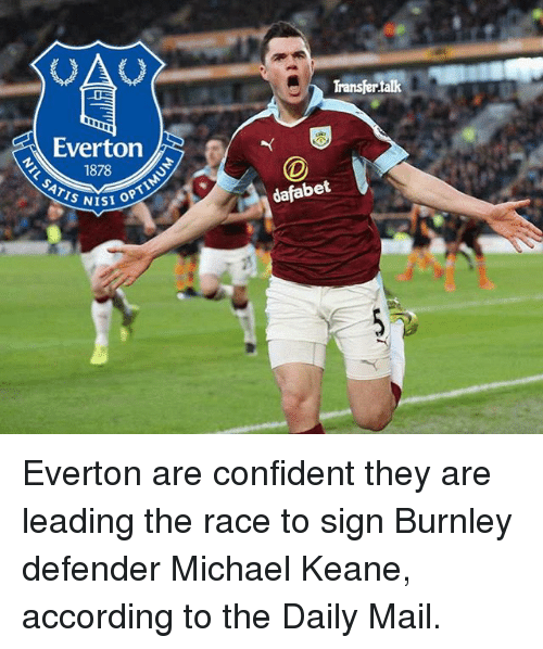 Everton, Memes, and Daily Mail: Everton  1878  SATIS NISI OPTI  Transfertak  dafabet Everton are confident they are leading the race to sign Burnley defender Michael Keane, according to the Daily Mail.