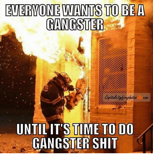 gangsters: EVERVONE LWANTS TO BEA  GANGSTEF  UNTIL'IT'S TIME TO DO  GANGSTER SHIT