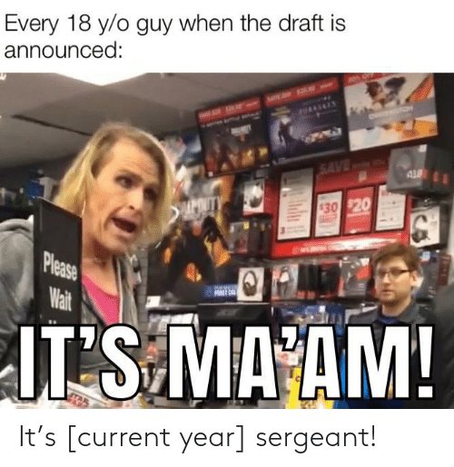 When The: Every 18 y/o guy when the draft is  announced:  HAAENEY  SAVED  AL  APOUTY  $30 $20  Please  Wait  FURST ON  JT S MA AM!  Ind It's [current year] sergeant!