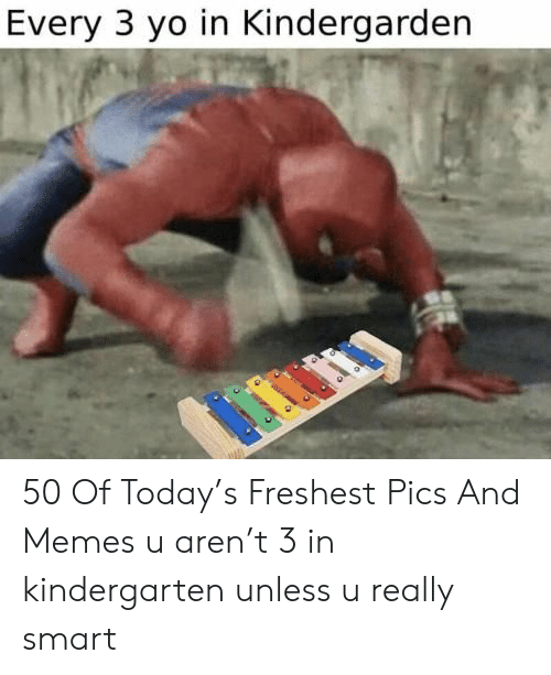 Memes, Yo, and Today: Every 3 yo in Kindergarden 50 Of Today's Freshest Pics And Memes u aren't 3 in kindergarten unless u really smart
