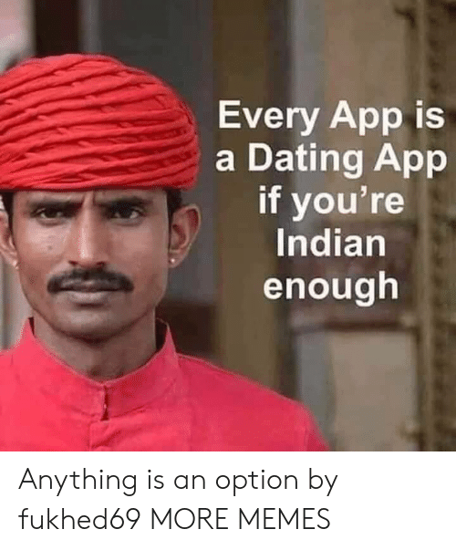 Dank, Dating, and Memes: Every App is  a Dating App  if you're  Indian  enough Anything is an option by fukhed69 MORE MEMES