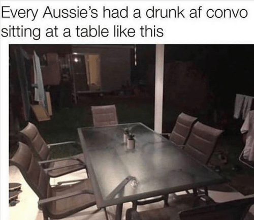Drunk Af: Every Aussie's had a drunk af convo  sitting at a table like this
