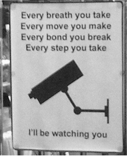 Ill Be Watching You: Every breath you take  Every move you make  Every bond you break  Every step you take  I'll be watching you
