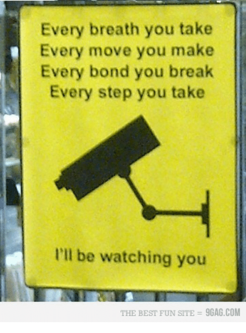 Ill Be Watching You: Every breath you take  Every move you make  Every bond you break  Every step you take  I'll be watching you  THE BEST FUN SITE  9GAG.COM
