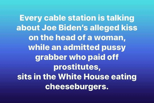 Head, Memes, and Pussy: Every cable station is talking  about Joe Biden's alleged kiss  on the head of a woman  while an admitted pussy  grabber who paid off  prostitutes,  sits in the White House eating  cheeseburgers.