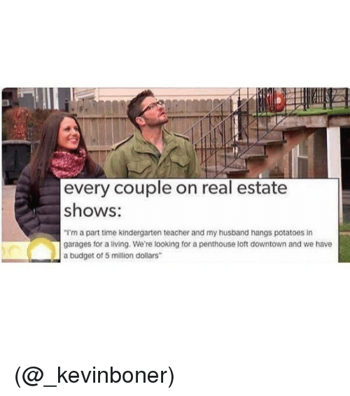 "Funny, Meme, and Budget: every couple on real estate  shows:  ""I'm a part time kindergarten teacher and my husband hangs potatoes in  garages for a living. We're looking for a penthouse loft downtown and we have  a budget of 5 million dollars (@_kevinboner)"