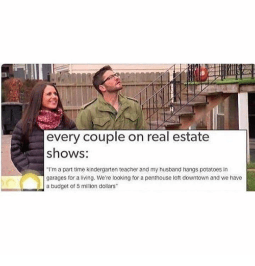 "Dank, Budget, and Potato: every couple on real estate  shows:  ""I'm a part time kindergarten teacher and my husband hangs potatoes in  garages for a living. We're looking for a penthouse loft downtown and we have  a budget of 5 million dollars"
