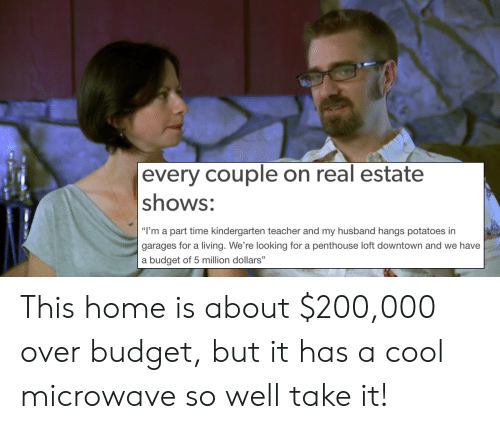 "Bailey Jay, Teacher, and Budget: every couple on real estate  shows:  ""I'm a part time kindergarten teacher and my husband hangs potatoes irn  garages for a living. We're looking for a penthouse loft downtown and we have  a budget of 5 million dollars"" This home is about $200,000 over budget, but it has a cool microwave so well take it!"