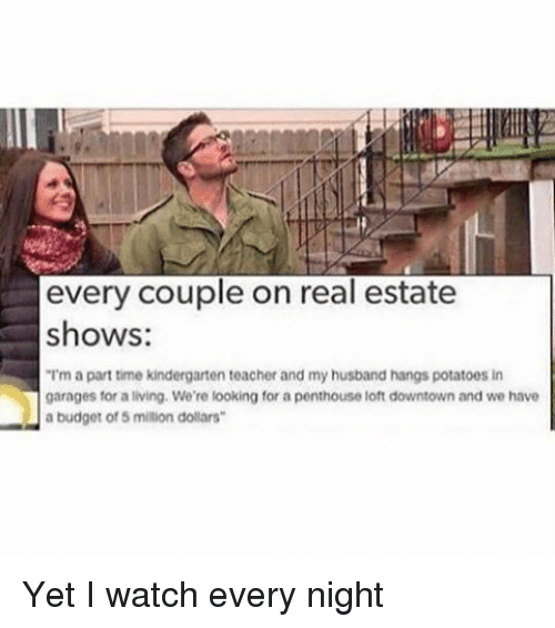 "Funny, Teacher, and Budget: every couple on real estate  shows:  ""Im a parttime kindergarten teacher and my husband hangs potatoes in  garages for a living. We're looking for a penthouse loft downtown and we have  a budget of 5 million dollars Yet I watch every night"