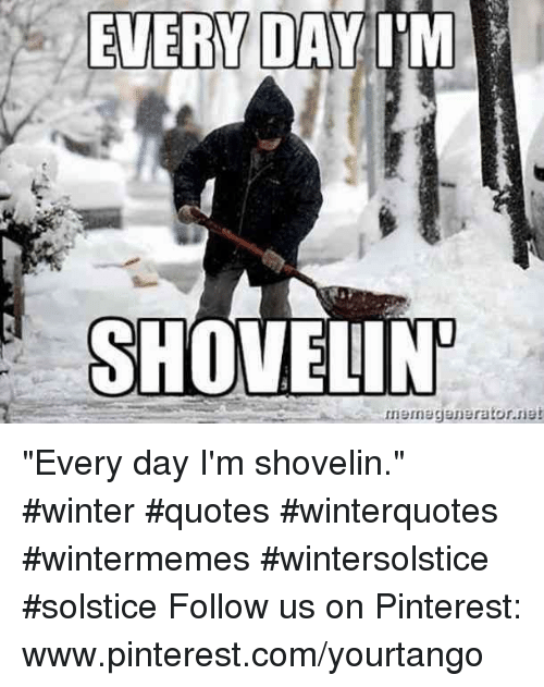 "Winter, Pinterest, and pinterest.com: EVERY DAIM  SHOVELIN ""Every day I'm shovelin."" #winter #quotes #winterquotes #wintermemes #wintersolstice #solstice Follow us on Pinterest: www.pinterest.com/yourtango"