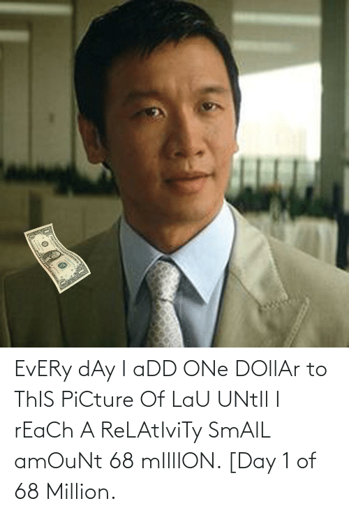 Dollar: EvERy dAy I aDD ONe DOllAr to ThIS PiCture Of LaU UNtIl I rEaCh A ReLAtIviTy SmAlL amOuNt 68 mIllION. [Day 1 of 68 Million.