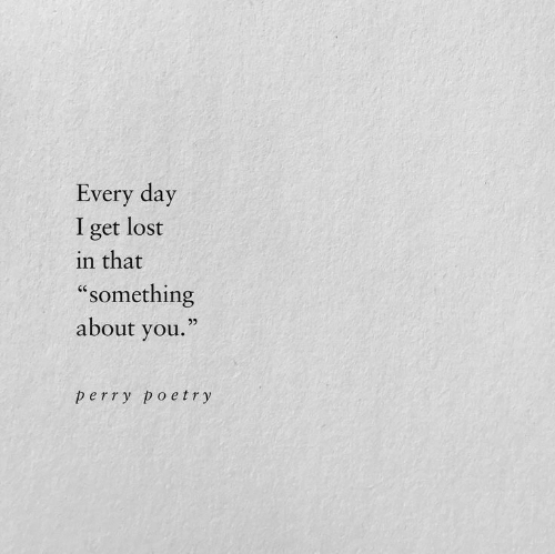 "Lost, Poetry, and Day: Every day  I get lost  in that  ""something  about you.""  95  perry poetry"