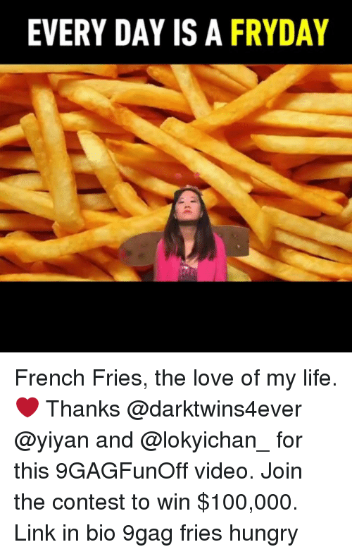 9gag, Anaconda, and Hungry: EVERY DAY IS A FRYDAY French Fries, the love of my life. ❤️ Thanks @darktwins4ever @yiyan and @lokyichan_ for this 9GAGFunOff video. Join the contest to win $100,000. Link in bio 9gag fries hungry