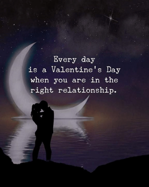 Valentine's Day: Every day  is a Valentine's Day  when you are in the  right relationship.