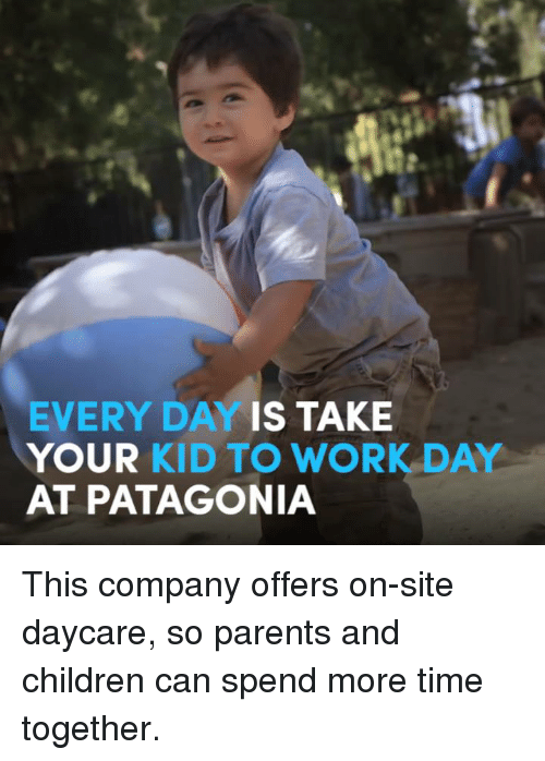 Children, Memes, and Parents: EVERY DAY IS TAKE  YOUR KID TO WORK DAY  AT PATAGONIA This company offers on-site daycare, so parents and children can spend more time together.