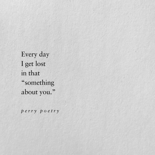"Lost, Poetry, and Day: Every day  lost  I  get  in that  ""something  about you.""  perry poetry"