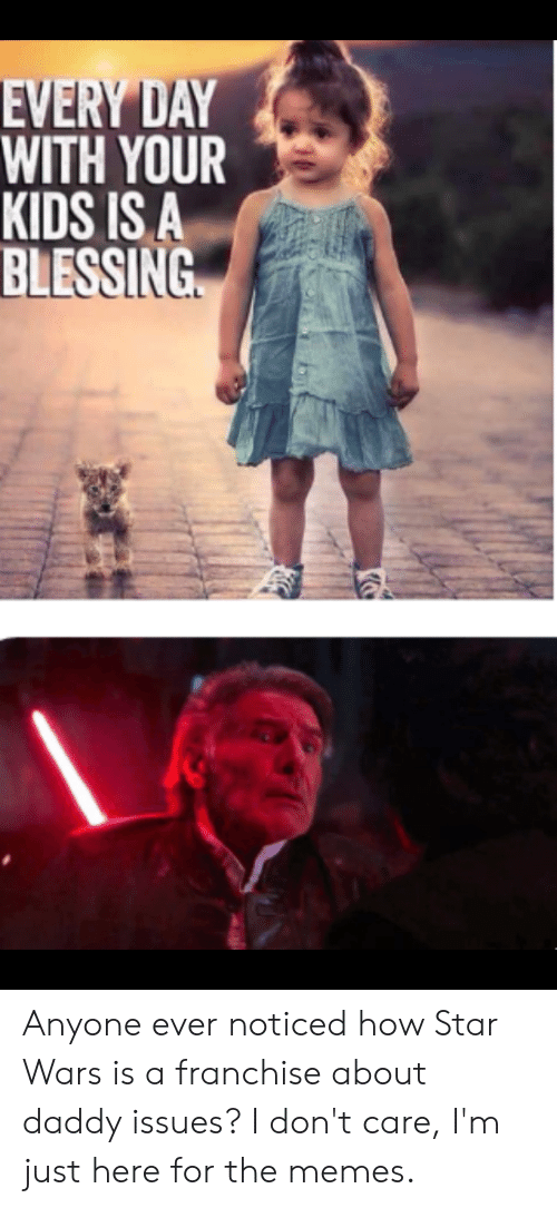 Memes, Star Wars, and Kids: EVERY DAY  WITH YOUR  KIDS IS A  BLESSING Anyone ever noticed how Star Wars is a franchise about daddy issues? I don't care, I'm just here for the memes.