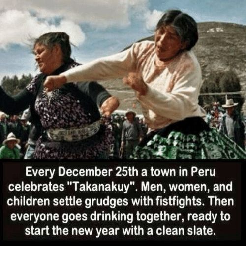 "Children, Drinking, and New Year's: Every December 25th a town in Peru  celebrates ""Takanakuy"". Men, women, and  children settle grudges with fistfights. Then  everyone goes drinking together, ready to  start the new year with a clean slate."