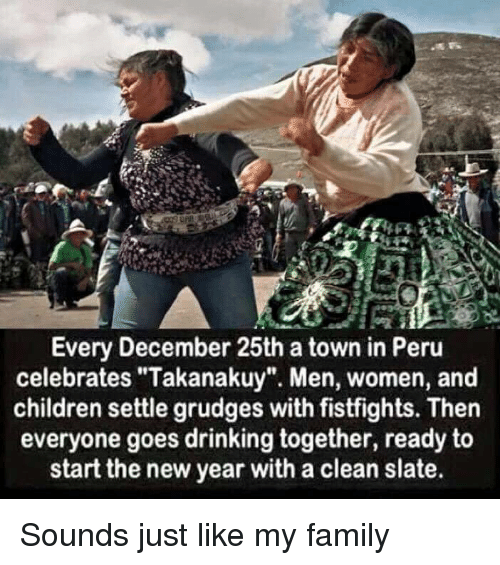 "Children, Drinking, and Family: Every December 25th a town in Peru  celebrates ""Takanakuy"". Men, women, and  children settle grudges with fistfights. Then  everyone goes drinking together, ready to  start the new year with a clean slate. Sounds just like my family"