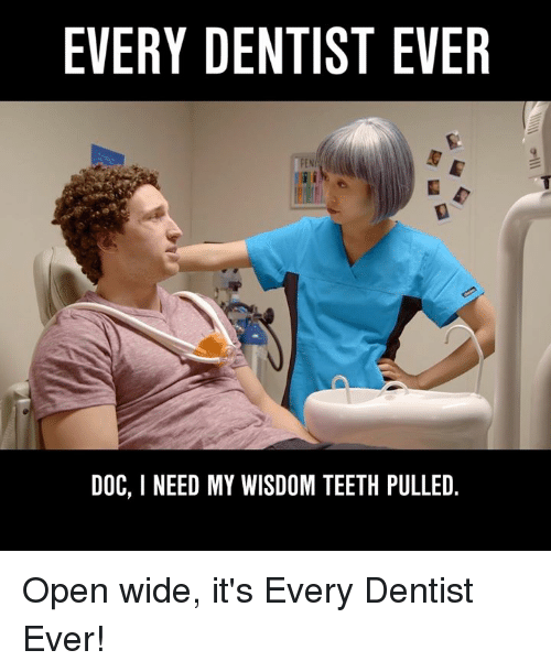 Dank, Wisdom, and 🤖: EVERY DENTIST EVER  PENI  DOC, I NEED MY WISDOM TEETH PULLED. Open wide, it's Every Dentist Ever!