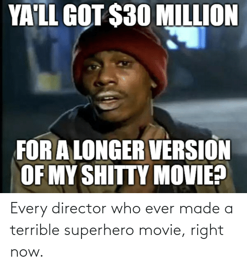 Movie: Every director who ever made a terrible superhero movie, right now.