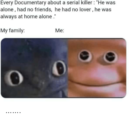 "killer: Every Documentary about a serial killer : ""He was  alone, had no friends, he had no lover, he was  always at home alone .""  My family:  Me: ……."