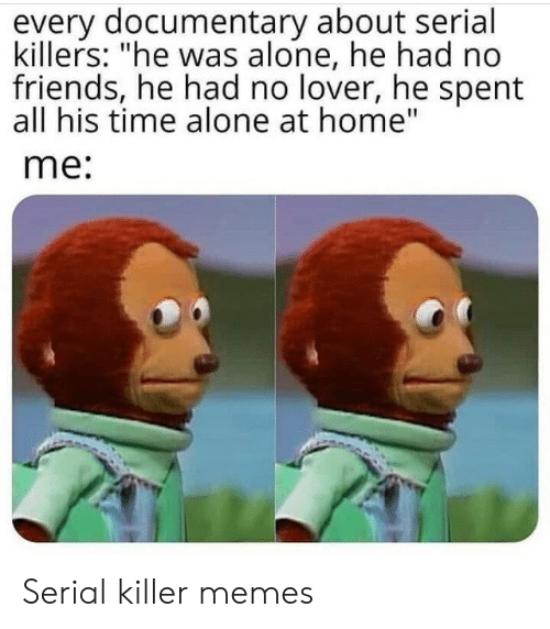 """Being Alone, Friends, and Memes: every documentary about serial  killers: """"he was alone, he had no  friends, he had no lover, he spent  all his time alone at home""""  me: Serial killer memes"""