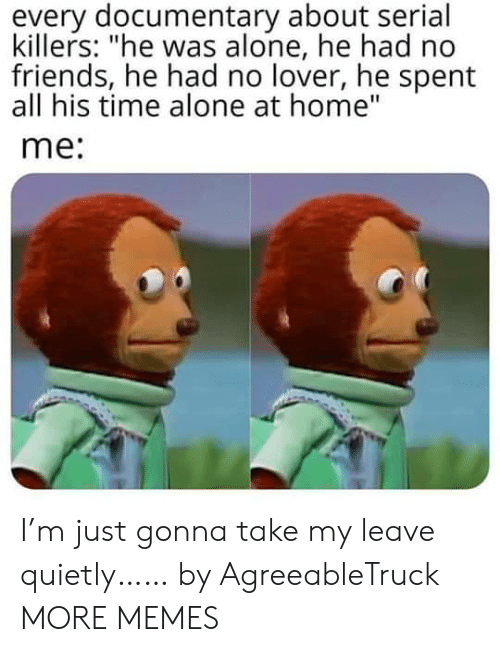 """Being Alone, Dank, and Friends: every documentary about serial  killers: """"he was alone, he had no  friends, he had no lover, he spent  all his time alone at home""""  me: I'm just gonna take my leave quietly…… by AgreeableTruck MORE MEMES"""