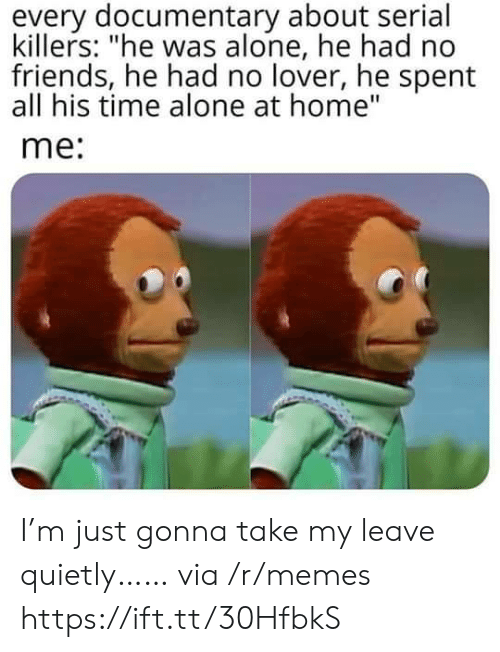 """Being Alone, Friends, and Memes: every documentary about serial  killers: """"he was alone, he had no  friends, he had no lover, he spent  all his time alone at home""""  me: I'm just gonna take my leave quietly…… via /r/memes https://ift.tt/30HfbkS"""