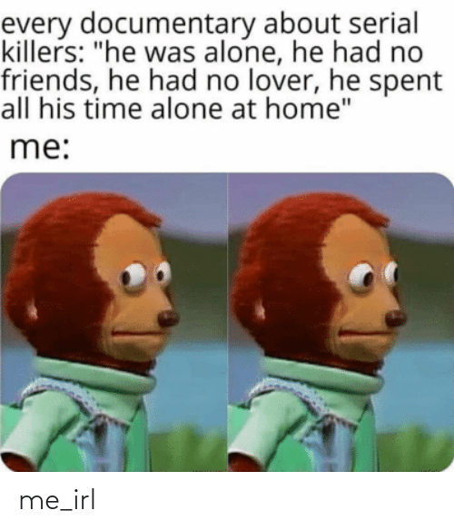"lover: every documentary about serial  killers: ""he was alone, he had no  friends, he had no lover, he spent  all his time alone at home""  me: me_irl"