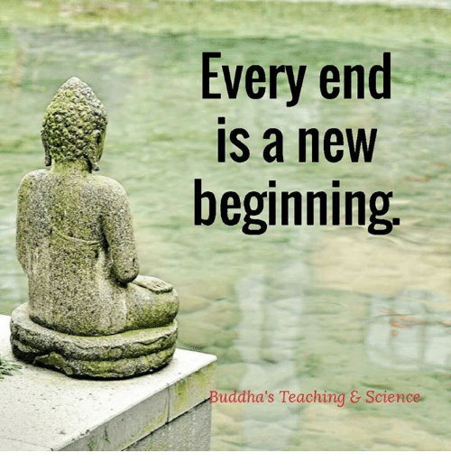 Memes, Science, and Teaching: Every end  IS a new  beginning  Buddha's Teaching & Science