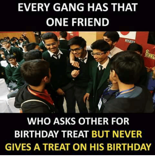 Gangly: EVERY GANG HAS THAT  ONE FRIEND  WHO ASKS OTHER FOR  BIRTHDAY TREAT BUT NEVER  GIVES A TREAT ON HIS BIRTHDAY