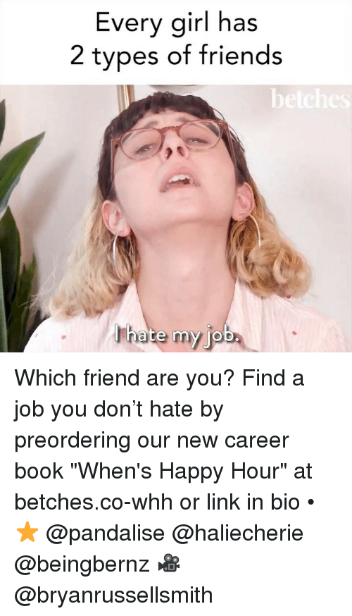 "Friends, Book, and Girl: Every girl has  2 types of friends  be  ha ba  te my jo Which friend are you? Find a job you don't hate by preordering our new career book ""When's Happy Hour"" at betches.co-whh or link in bio • ⭐️ @pandalise @haliecherie @beingbernz 🎥 @bryanrussellsmith"