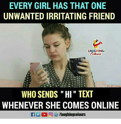 """Girl, Text, and Indianpeoplefacebook: EVERY GIRL HAS THAT ONE  UNWANTED IRRITATING FRIEND  LAUGHING  WHO SENDS """" HI """" TEXT  WHENEVER SHE COMES ONLINE"""