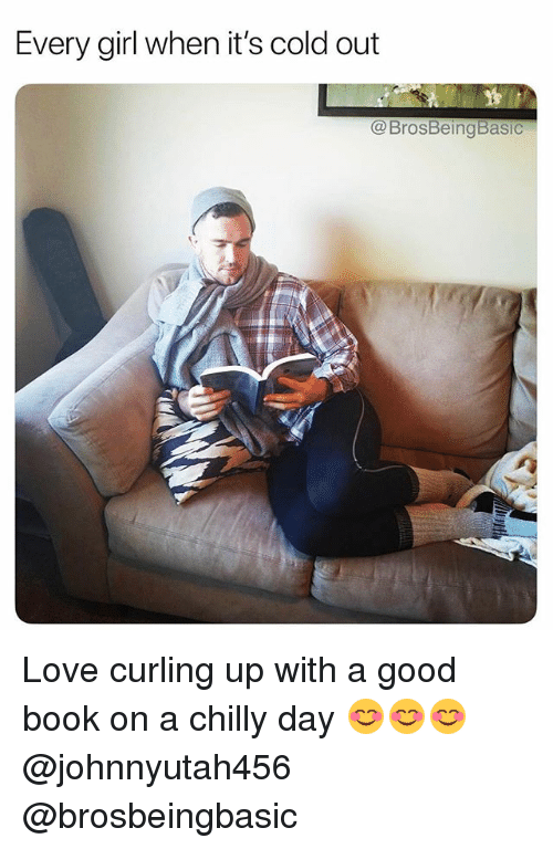 Love, Book, and Girl: Every girl when it's cold out  @ BrosBeingBasic Love curling up with a good book on a chilly day 😊😊😊 @johnnyutah456 @brosbeingbasic