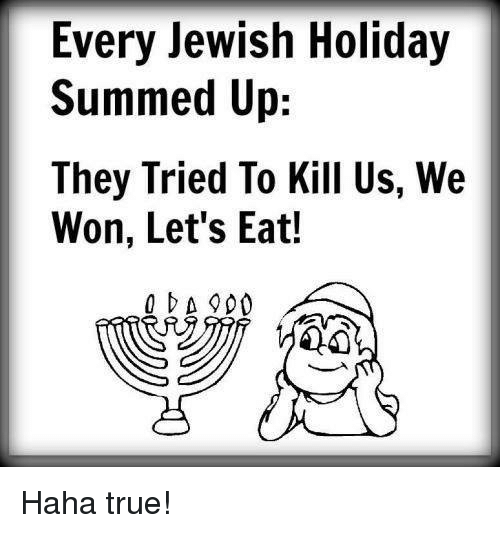 Memes, True, and Jewish: Every Jewish Holiday  Summed Up:  They Tried To Kill Us, We  Won, Let's Eat!  OA 900 Haha true!
