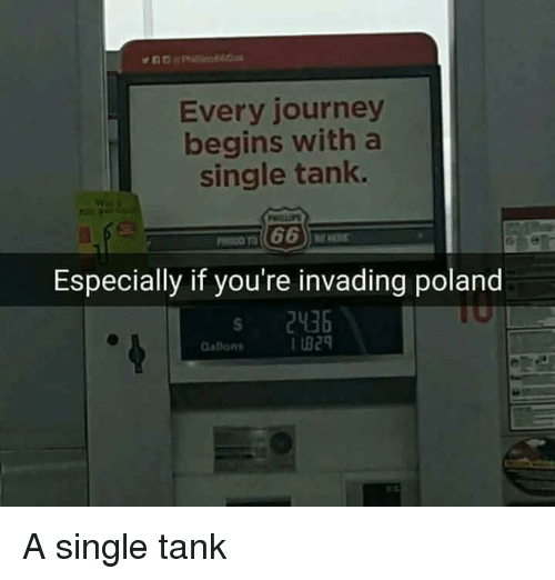 Journey, Poland, and Single: Every journey  begins with a  single tank.  Especially if you're invading poland  s 2436  Gatlons  I B29 A single tank