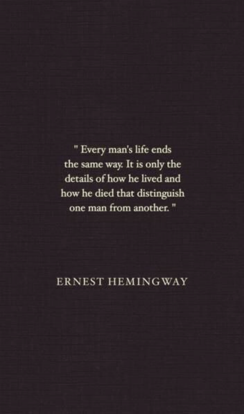 """He Died: """" Every man's life ends  the same way It is only the  details of how he lived and  how he died that distinguish  one man from another.""""  ERNEST HEMING WAY"""