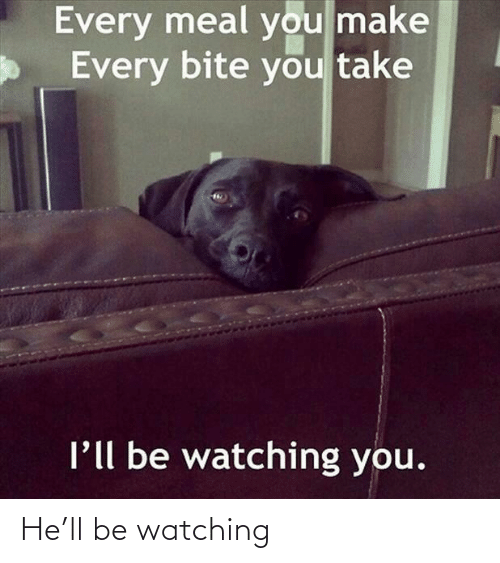You Take: Every meal you make  Every bite you take  l'll be watching you. He'll be watching