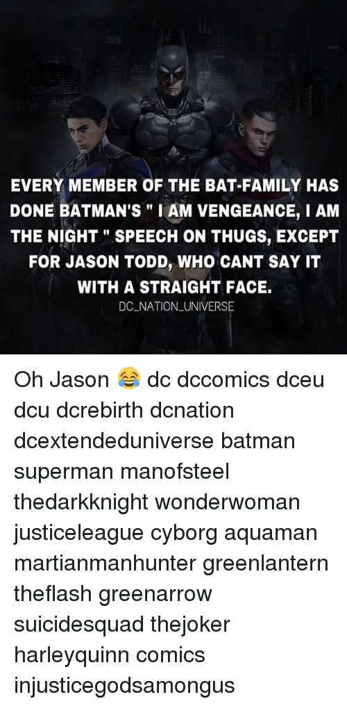 "Supermane: EVERY MEMBER OF THE BAT-FAMILY HAS  DONE BATMAN'S"" I AM VENGEANCE, I AM  THE NIGHT"" SPEECH ON THUGS, EXCEPT  FOR JASON TODD, WHO CANT SAY IT  WITH A STRAIGHT FACE.  DC NATION _UNIVERSE Oh Jason 😂 dc dccomics dceu dcu dcrebirth dcnation dcextendeduniverse batman superman manofsteel thedarkknight wonderwoman justiceleague cyborg aquaman martianmanhunter greenlantern theflash greenarrow suicidesquad thejoker harleyquinn comics injusticegodsamongus"