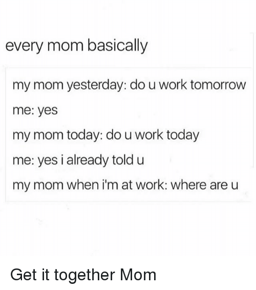 Work, Today, and Tomorrow: every mom basically  my mom yesterday: do u work tomorrow  me: yes  my mom today: do u work today  me: yes i already toldu  my mom when i'm at work: where are u Get it together Mom